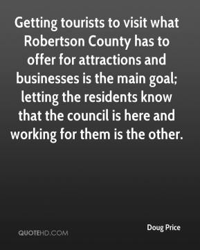 Doug Price - Getting tourists to visit what Robertson County has to offer for attractions and businesses is the main goal; letting the residents know that the council is here and working for them is the other.