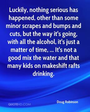 Doug Robinson - Luckily, nothing serious has happened, other than some minor scrapes and bumps and cuts, but the way it's going, with all the alcohol, it's just a matter of time, ... It's not a good mix the water and that many kids on makeshift rafts drinking.