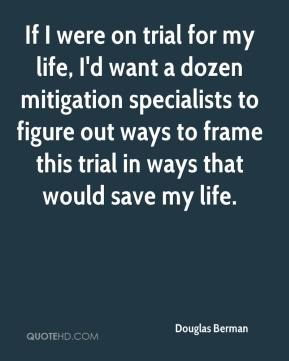 Douglas Berman - If I were on trial for my life, I'd want a dozen mitigation specialists to figure out ways to frame this trial in ways that would save my life.