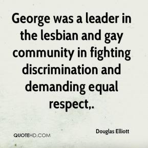 Douglas Elliott - George was a leader in the lesbian and gay community in fighting discrimination and demanding equal respect.