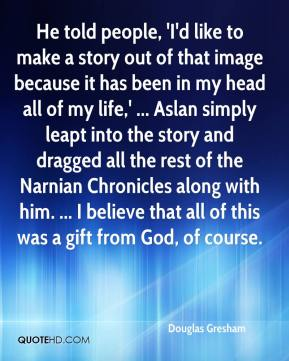 Douglas Gresham - He told people, 'I'd like to make a story out of that image because it has been in my head all of my life,' ... Aslan simply leapt into the story and dragged all the rest of the Narnian Chronicles along with him. ... I believe that all of this was a gift from God, of course.