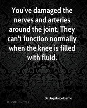 Dr. Angelo Colosimo - You've damaged the nerves and arteries around the joint. They can't function normally when the knee is filled with fluid.
