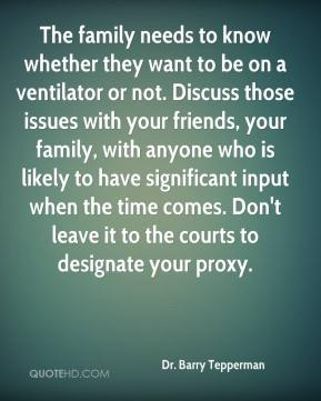 The family needs to know whether they want to be on a ventilator or not. Discuss those issues with your friends, your family, with anyone who is likely to have significant input when the time comes. Don't leave it to the courts to designate your proxy.