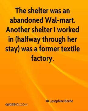 Dr. Josephine Beebe - The shelter was an abandoned Wal-mart. Another shelter I worked in (halfway through her stay) was a former textile factory.