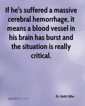 Dr. Keith Siller - If he's suffered a massive cerebral hemorrhage, it means a blood vessel in his brain has burst and the situation is really critical.