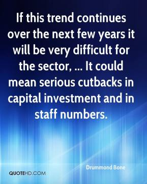 Drummond Bone - If this trend continues over the next few years it will be very difficult for the sector, ... It could mean serious cutbacks in capital investment and in staff numbers.