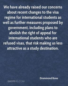 Drummond Bone - We have already raised our concerns about recent changes to the visa regime for international students as well as further measures proposed by government, including plans to abolish the right of appeal for international students who are refused visas, that risk making us less attractive as a study destination.