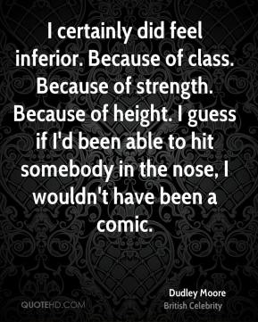 I certainly did feel inferior. Because of class. Because of strength. Because of height. I guess if I'd been able to hit somebody in the nose, I wouldn't have been a comic.