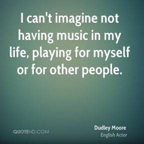 Dudley Moore - I can't imagine not having music in my life, playing for myself or for other people.