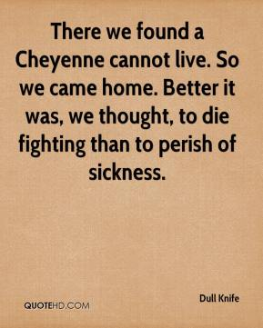 There we found a Cheyenne cannot live. So we came home. Better it was, we thought, to die fighting than to perish of sickness.