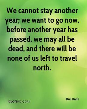 We cannot stay another year; we want to go now, before another year has passed, we may all be dead, and there will be none of us left to travel north.