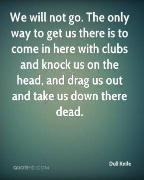We will not go. The only way to get us there is to come in here with clubs and knock us on the head, and drag us out and take us down there dead.