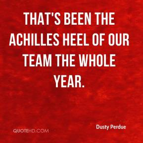Dusty Perdue - That's been the Achilles heel of our team the whole year.