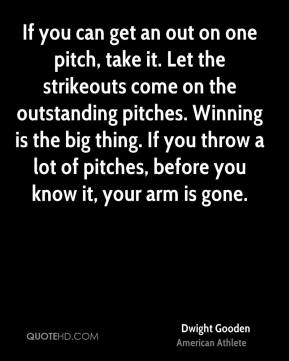 If you can get an out on one pitch, take it. Let the strikeouts come on the outstanding pitches. Winning is the big thing. If you throw a lot of pitches, before you know it, your arm is gone.