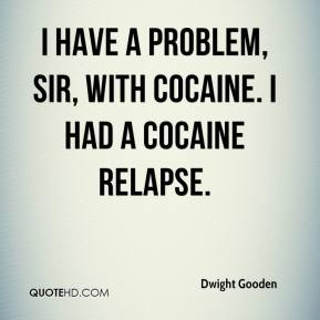I have a problem, sir, with cocaine. I had a cocaine relapse.