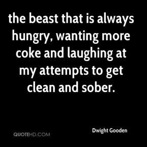 the beast that is always hungry, wanting more coke and laughing at my attempts to get clean and sober.