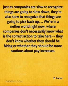 E. Potter - Just as companies are slow to recognize things are going to slow down, they're also slow to recognize that things are going to pick back up, ... We're in a nether world right now, where companies don't necessarily know what is the correct action to take here -- they don't know whether they should be hiring or whether they should be more cautious about pay increases.