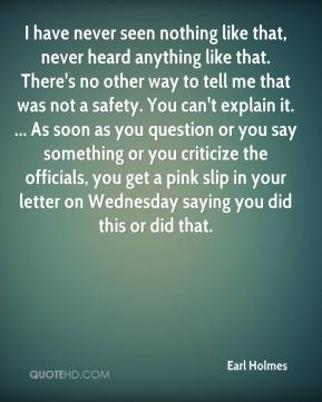 Earl Holmes - I have never seen nothing like that, never heard anything like that. There's no other way to tell me that was not a safety. You can't explain it. ... As soon as you question or you say something or you criticize the officials, you get a pink slip in your letter on Wednesday saying you did this or did that.