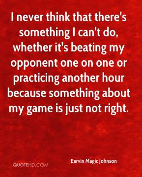 I never think that there's something I can't do, whether it's beating my opponent one on one or practicing another hour because something about my game is just not right.