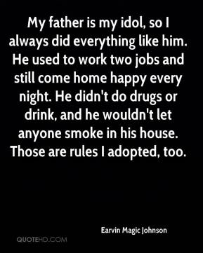 My father is my idol, so I always did everything like him. He used to work two jobs and still come home happy every night. He didn't do drugs or drink, and he wouldn't let anyone smoke in his house. Those are rules I adopted, too.