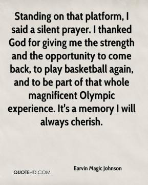 Standing on that platform, I said a silent prayer. I thanked God for giving me the strength and the opportunity to come back, to play basketball again, and to be part of that whole magnificent Olympic experience. It's a memory I will always cherish.