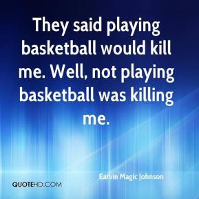 Earvin Magic Johnson - They said playing basketball would kill me. Well, not playing basketball was killing me.