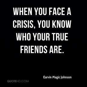 Earvin Magic Johnson - When you face a crisis, you know who your true friends are.