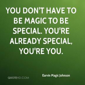 You don't have to be Magic to be special. You're already special, you're you.