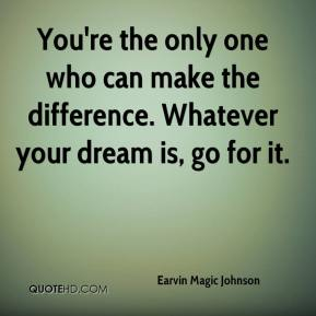You're the only one who can make the difference. Whatever your dream is, go for it.