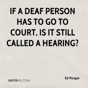Ed Morgan - If a deaf person has to go to court, is it still called a hearing?