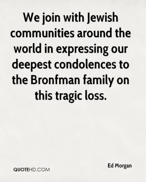 Ed Morgan - We join with Jewish communities around the world in expressing our deepest condolences to the Bronfman family on this tragic loss.