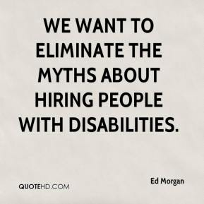 Ed Morgan - We want to eliminate the myths about hiring people with disabilities.