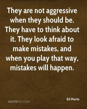 Ed Morris - They are not aggressive when they should be. They have to think about it. They look afraid to make mistakes, and when you play that way, mistakes will happen.