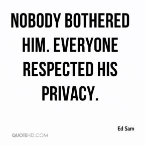 Ed Sam - Nobody bothered him. Everyone respected his privacy.