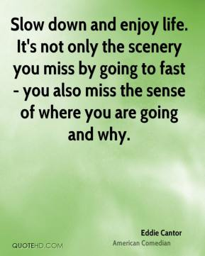 Eddie Cantor - Slow down and enjoy life. It's not only the scenery you miss by going to fast - you also miss the sense of where you are going and why.