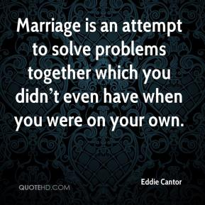 Marriage is an attempt to solve problems together which you didn't even have when you were on your own.