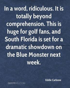 In a word, ridiculous. It is totally beyond comprehension. This is huge for golf fans, and South Florida is set for a dramatic showdown on the Blue Monster next week.