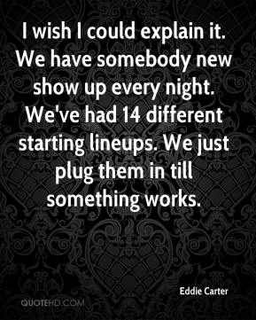 Eddie Carter - I wish I could explain it. We have somebody new show up every night. We've had 14 different starting lineups. We just plug them in till something works.