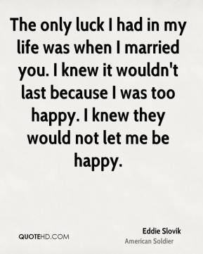 Eddie Slovik - The only luck I had in my life was when I married you. I knew it wouldn't last because I was too happy. I knew they would not let me be happy.