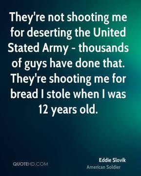 Eddie Slovik - They're not shooting me for deserting the United Stated Army - thousands of guys have done that. They're shooting me for bread I stole when I was 12 years old.