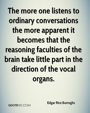 The more one listens to ordinary conversations the more apparent it becomes that the reasoning faculties of the brain take little part in the direction of the vocal organs.