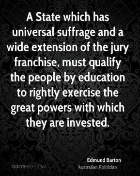 Edmund Barton - A State which has universal suffrage and a wide extension of the jury franchise, must qualify the people by education to rightly exercise the great powers with which they are invested.