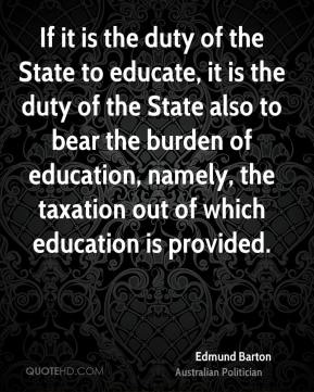 Edmund Barton - If it is the duty of the State to educate, it is the duty of the State also to bear the burden of education, namely, the taxation out of which education is provided.