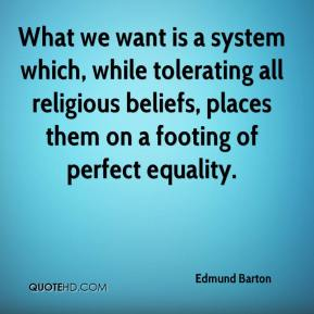 Edmund Barton - What we want is a system which, while tolerating all religious beliefs, places them on a footing of perfect equality.