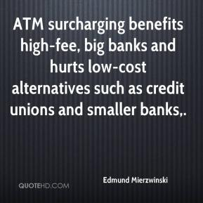 ATM surcharging benefits high-fee, big banks and hurts low-cost alternatives such as credit unions and smaller banks.