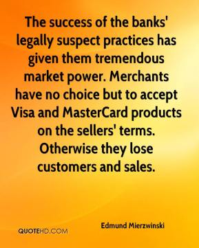 The success of the banks' legally suspect practices has given them tremendous market power. Merchants have no choice but to accept Visa and MasterCard products on the sellers' terms. Otherwise they lose customers and sales.