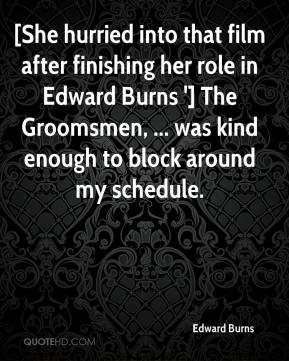 Edward Burns - [She hurried into that film after finishing her role in Edward Burns '] The Groomsmen, ... was kind enough to block around my schedule.