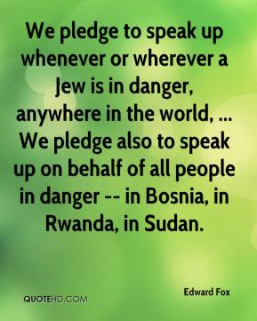 Edward Fox - We pledge to speak up whenever or wherever a Jew is in danger, anywhere in the world, ... We pledge also to speak up on behalf of all people in danger -- in Bosnia, in Rwanda, in Sudan.