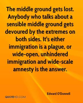 Edward O'Donnell - The middle ground gets lost. Anybody who talks about a sensible middle ground gets devoured by the extremes on both sides. It's either immigration is a plague, or wide-open, unhindered immigration and wide-scale amnesty is the answer.