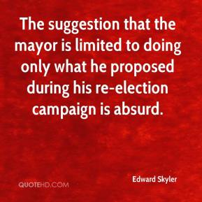 Edward Skyler - The suggestion that the mayor is limited to doing only what he proposed during his re-election campaign is absurd.